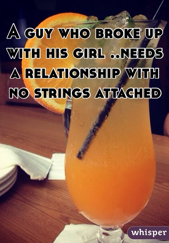 A guy who broke up with his girl ..needs a relationship with no strings attached