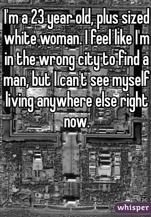 I'm a 23 year old, plus sized white woman. I feel like I'm in the wrong city to find a man, but I can't see myself living anywhere else right now.