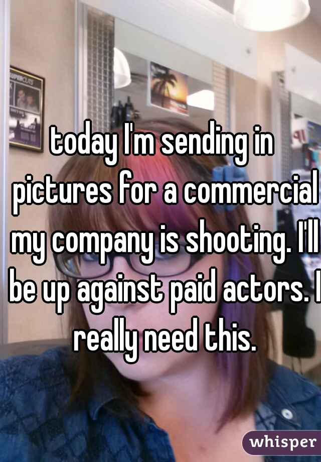 today I'm sending in pictures for a commercial my company is shooting. I'll be up against paid actors. I really need this.