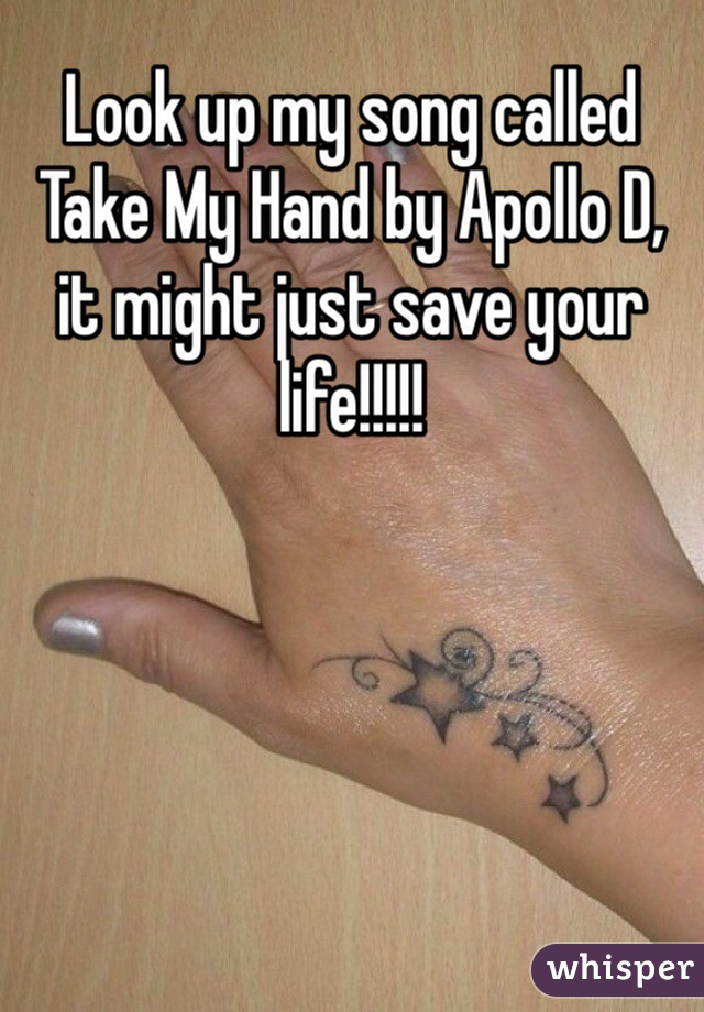 Look up my song called Take My Hand by Apollo D, it might just save your life!!!!!