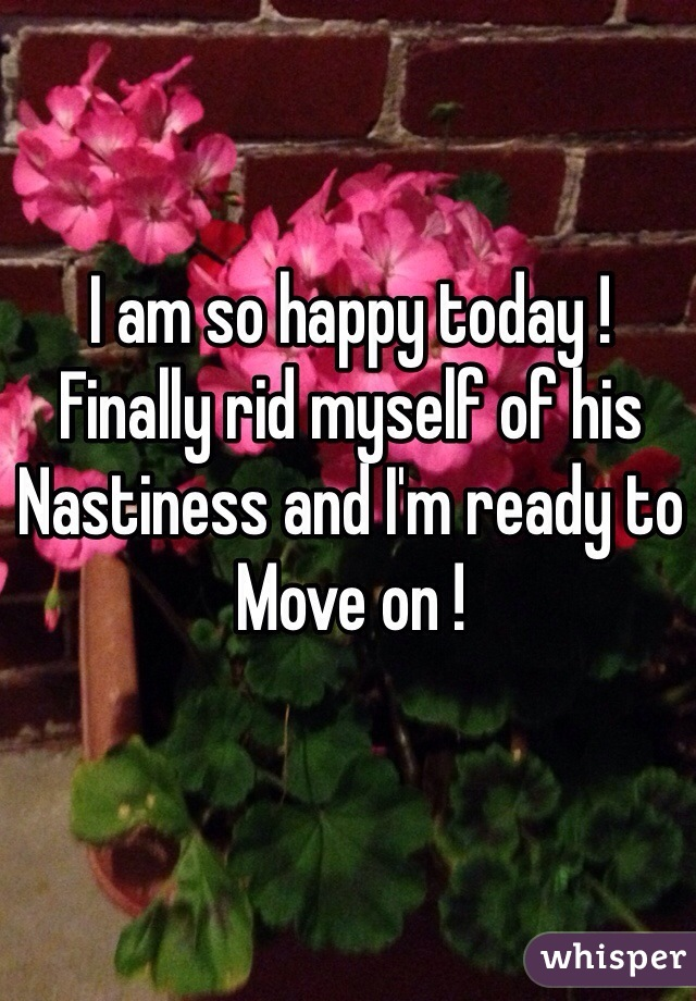 I am so happy today !  Finally rid myself of his Nastiness and I'm ready to  Move on !