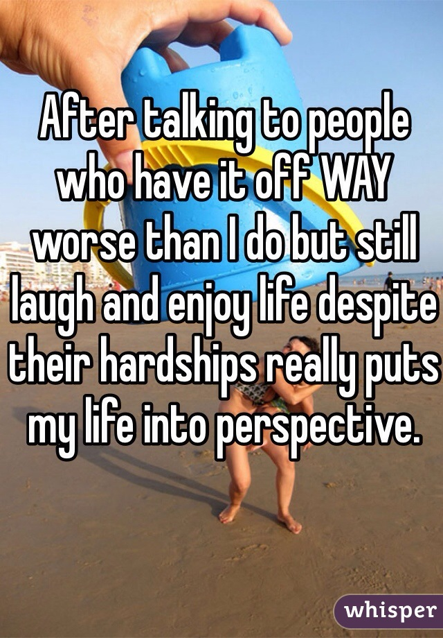 After talking to people who have it off WAY worse than I do but still laugh and enjoy life despite their hardships really puts my life into perspective.