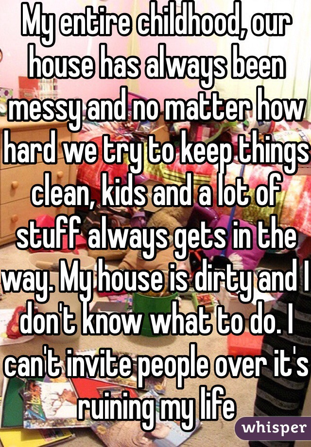 My entire childhood, our house has always been messy and no matter how hard we try to keep things clean, kids and a lot of stuff always gets in the way. My house is dirty and I don't know what to do. I can't invite people over it's ruining my life