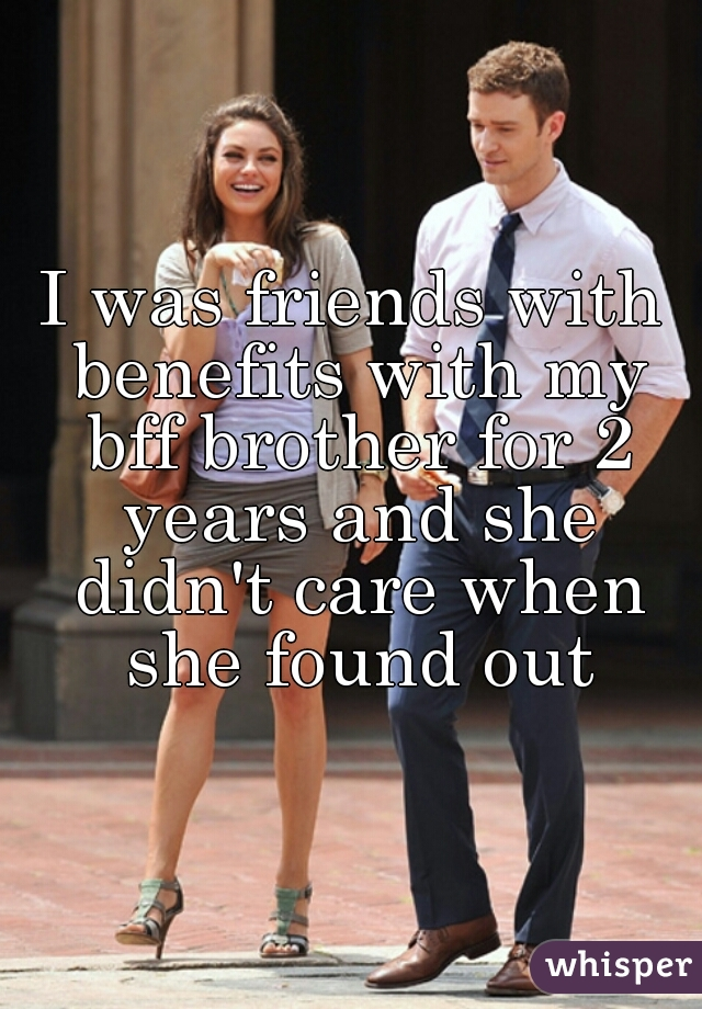 I was friends with benefits with my bff brother for 2 years and she didn't care when she found out