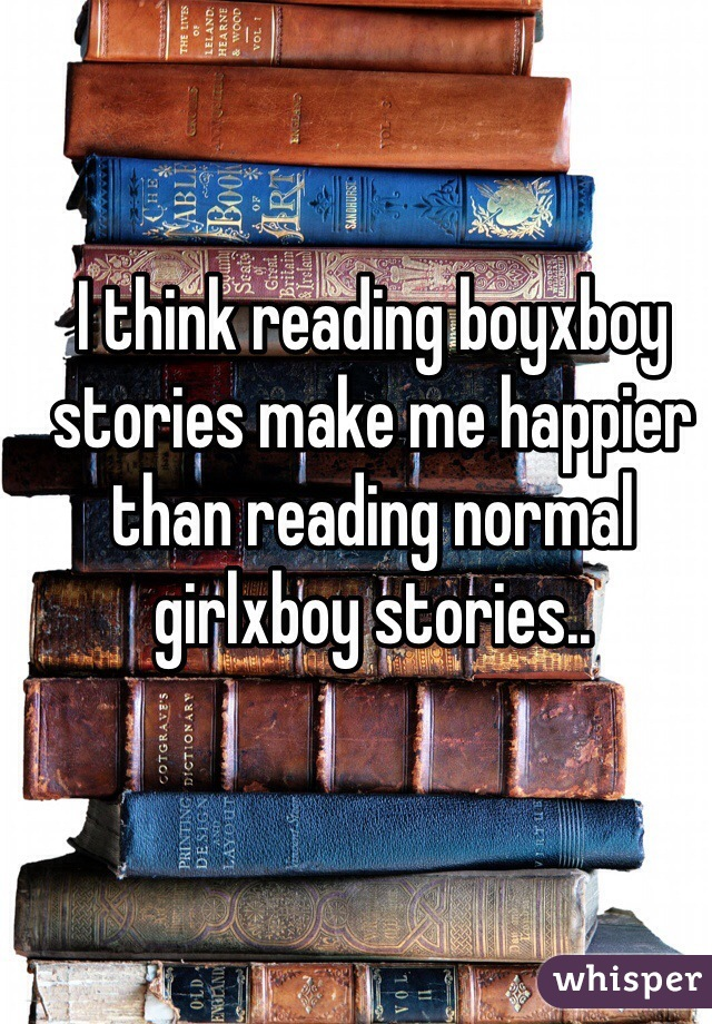 I think reading boyxboy stories make me happier than reading normal girlxboy stories..