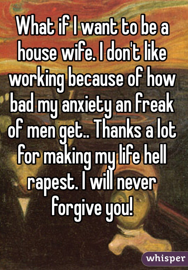 What if I want to be a house wife. I don't like working because of how bad my anxiety an freak of men get.. Thanks a lot for making my life hell rapest. I will never forgive you!