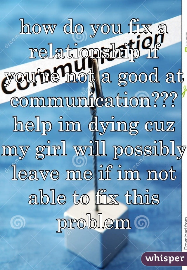 how do you fix a relationship if you're not a good at communication??? help im dying cuz my girl will possibly leave me if im not able to fix this problem