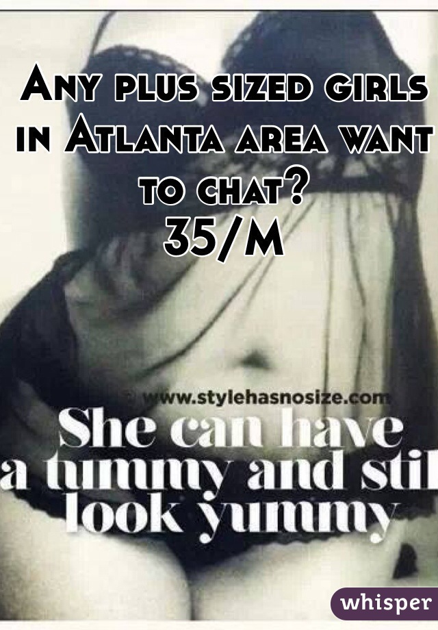 Any plus sized girls in Atlanta area want to chat?   35/M