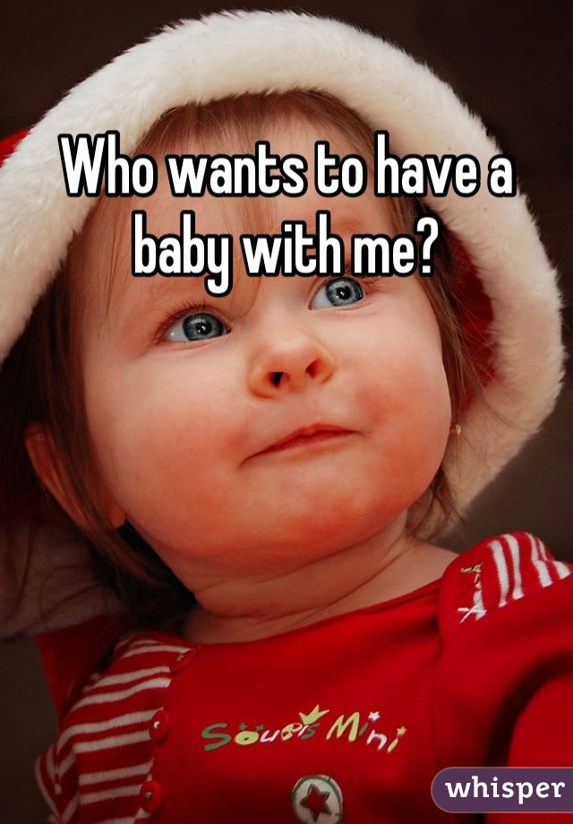 Who wants to have a baby with me?