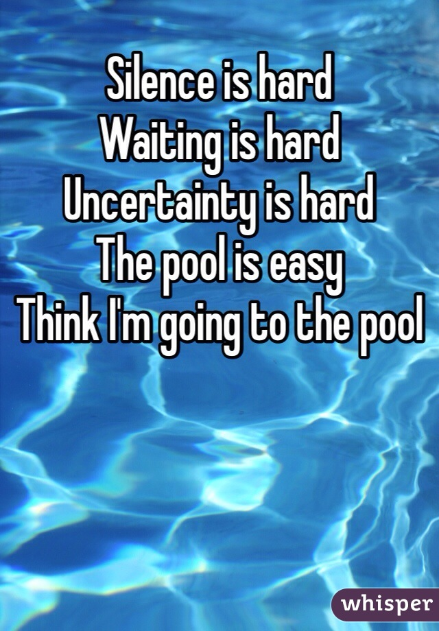 Silence is hard Waiting is hard Uncertainty is hard The pool is easy Think I'm going to the pool