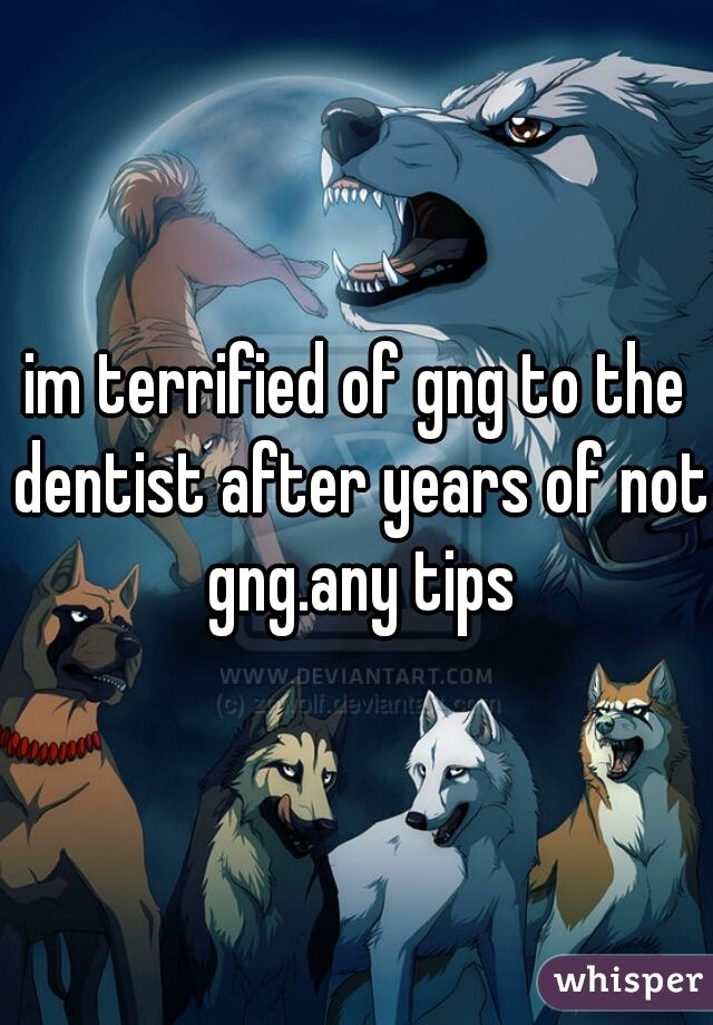 im terrified of gng to the dentist after years of not gng.any tips