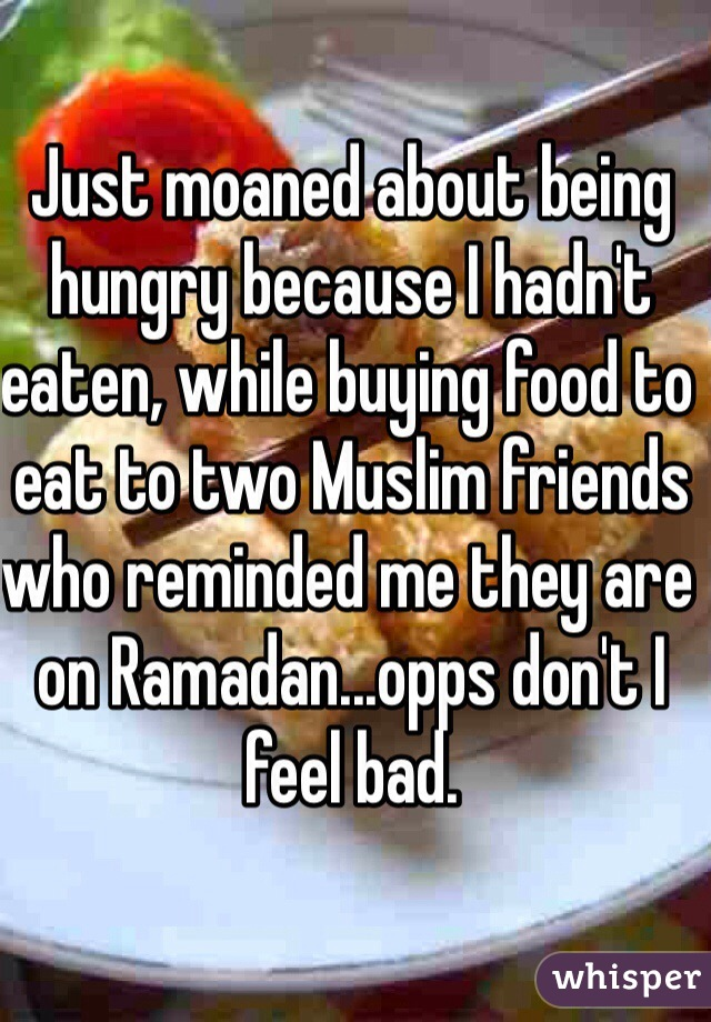 Just moaned about being hungry because I hadn't eaten, while buying food to eat to two Muslim friends who reminded me they are on Ramadan...opps don't I feel bad.