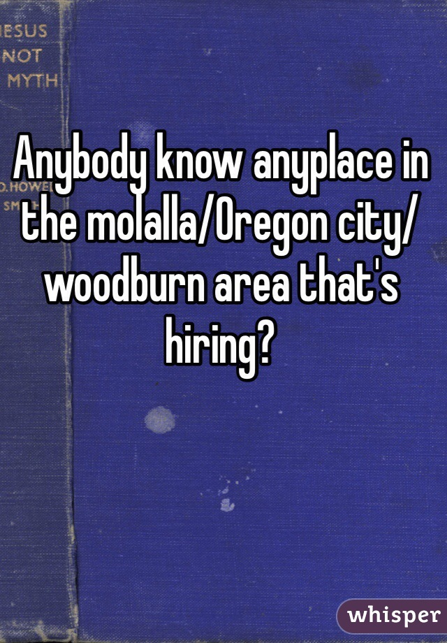 Anybody know anyplace in the molalla/Oregon city/ woodburn area that's hiring?