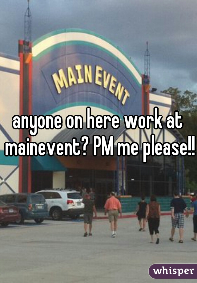 anyone on here work at mainevent? PM me please!!