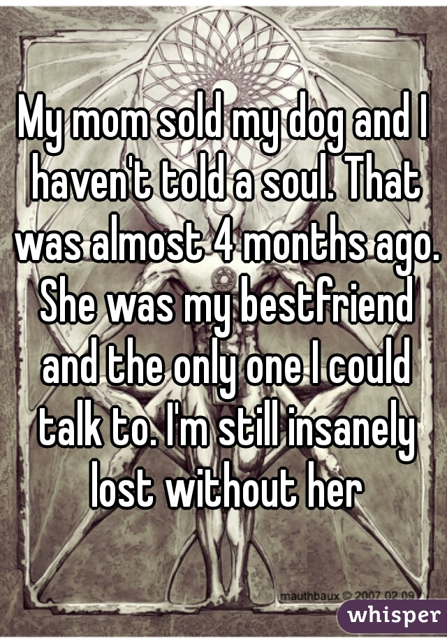 My mom sold my dog and I haven't told a soul. That was almost 4 months ago. She was my bestfriend and the only one I could talk to. I'm still insanely lost without her