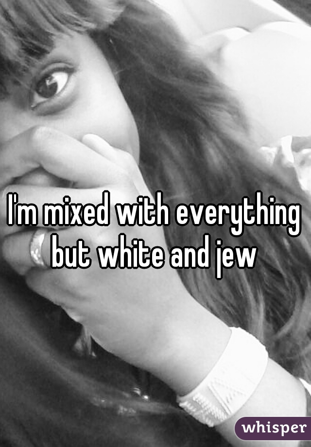 I'm mixed with everything but white and jew