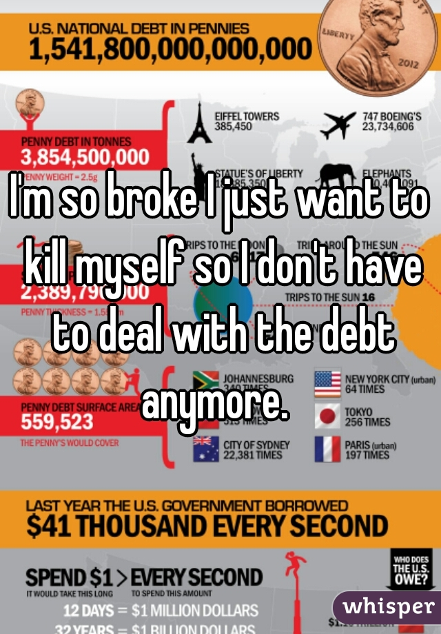 I'm so broke I just want to kill myself so I don't have to deal with the debt anymore.