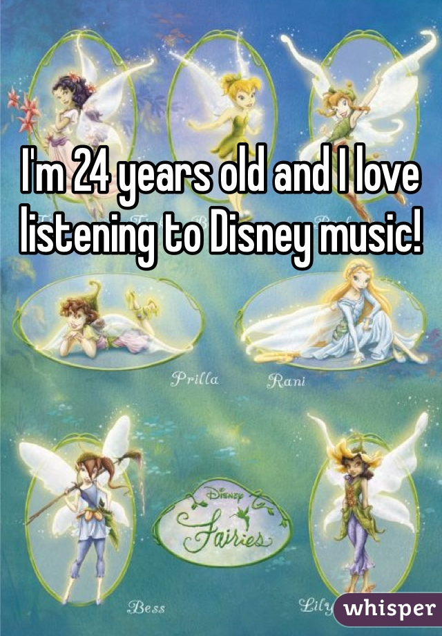 I'm 24 years old and I love listening to Disney music!