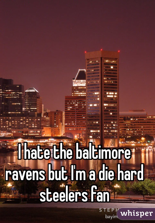 I hate the baltimore ravens but I'm a die hard steelers fan