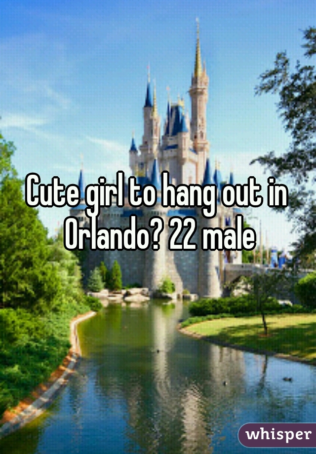 Cute girl to hang out in Orlando? 22 male