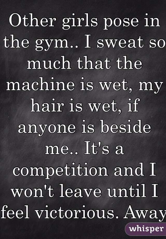 Other girls pose in the gym.. I sweat so much that the machine is wet, my hair is wet, if anyone is beside me.. It's a competition and I won't leave until I feel victorious. Away from the gym I'm dainty and petite.