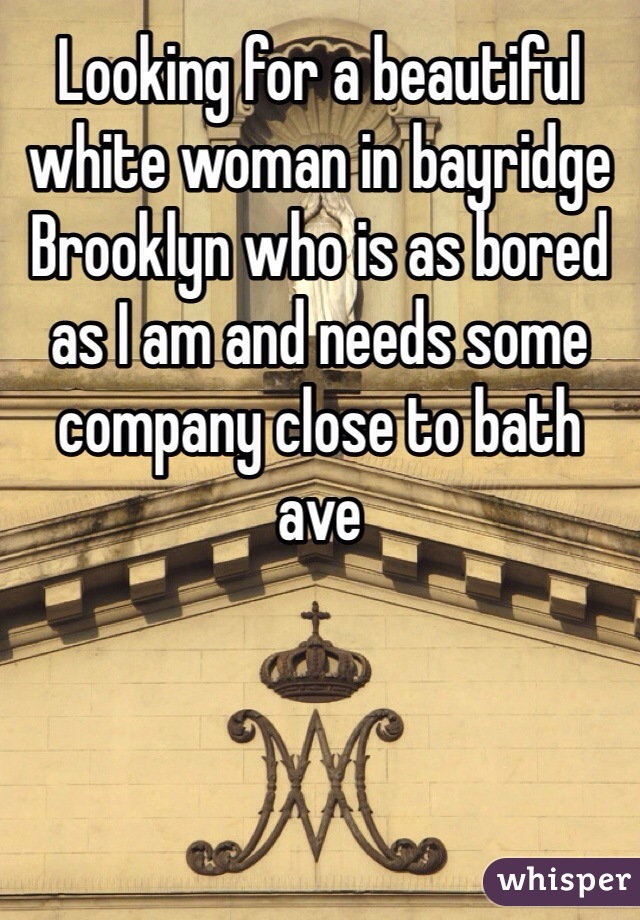 Looking for a beautiful white woman in bayridge Brooklyn who is as bored as I am and needs some company close to bath ave