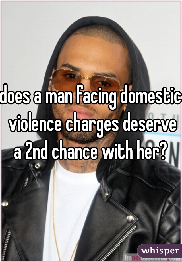 does a man facing domestic violence charges deserve a 2nd chance with her?