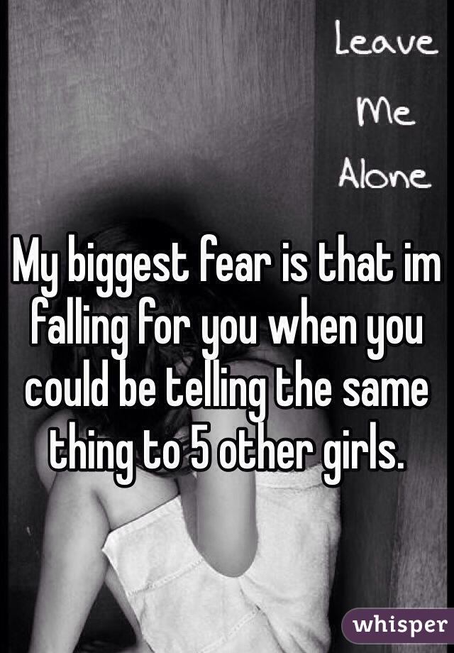 My biggest fear is that im falling for you when you could be telling the same thing to 5 other girls.