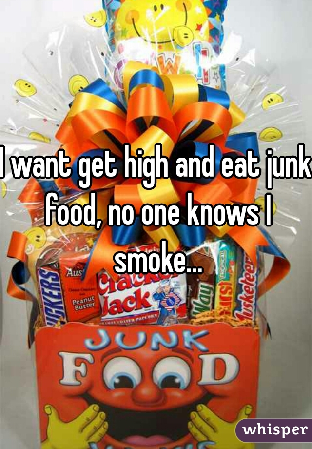 I want get high and eat junk food, no one knows I smoke...