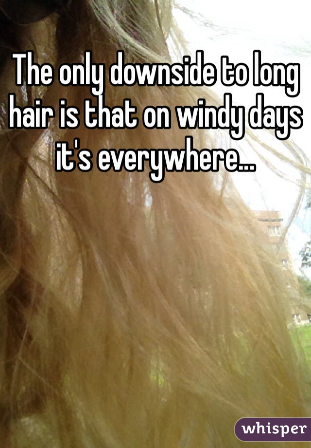 The only downside to long hair is that on windy days it's everywhere...