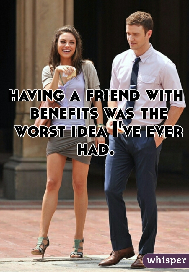 having a friend with benefits was the worst idea I've ever had.
