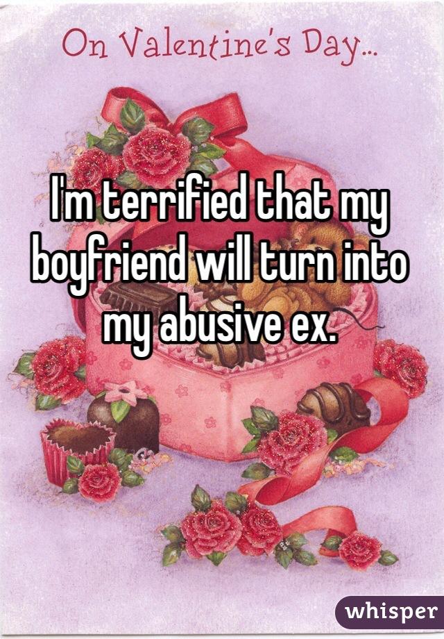I'm terrified that my boyfriend will turn into my abusive ex.