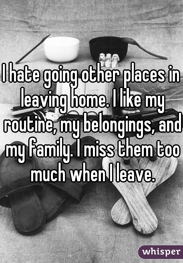 I hate going other places in leaving home. I like my routine, my belongings, and my family. I miss them too much when I leave.