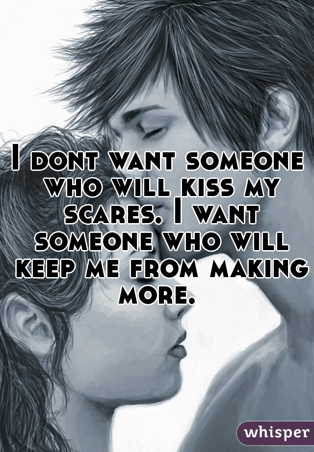 I dont want someone who will kiss my scares. I want someone who will keep me from making more.