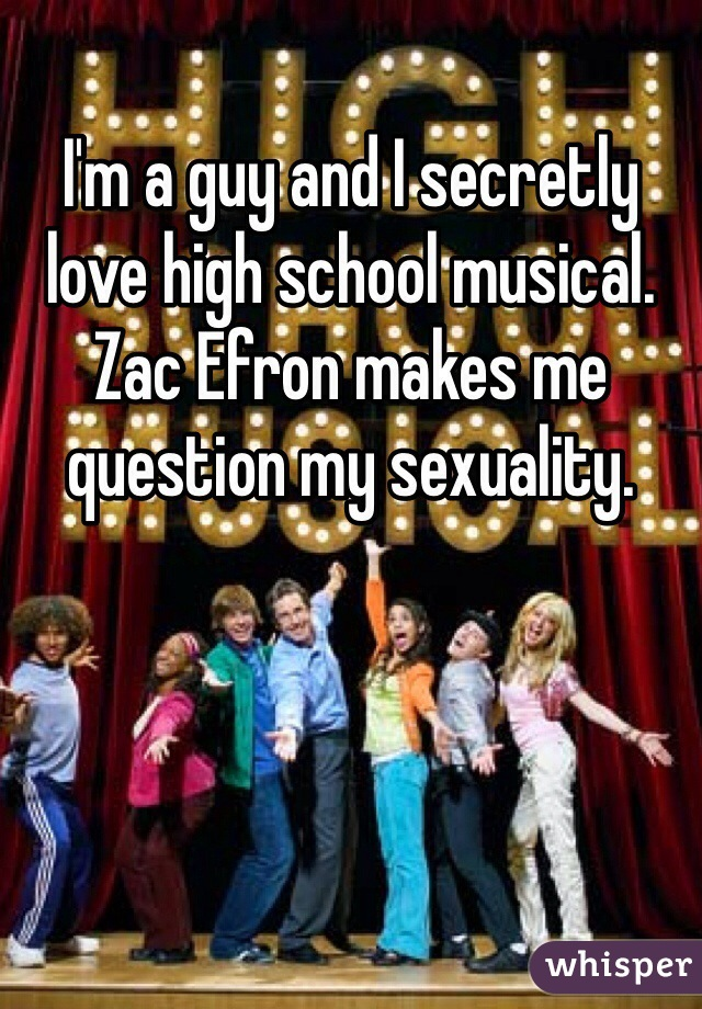I'm a guy and I secretly love high school musical. Zac Efron makes me question my sexuality.