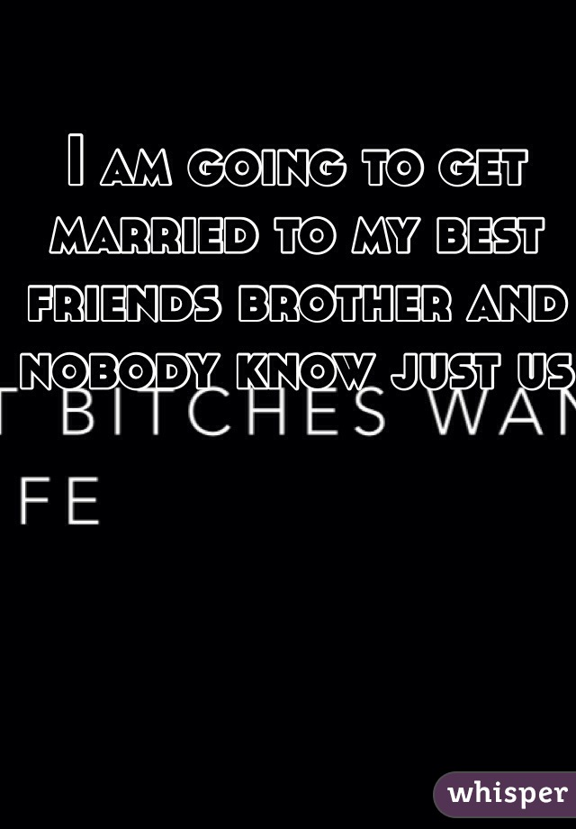 I am going to get married to my best friends brother and nobody know just us