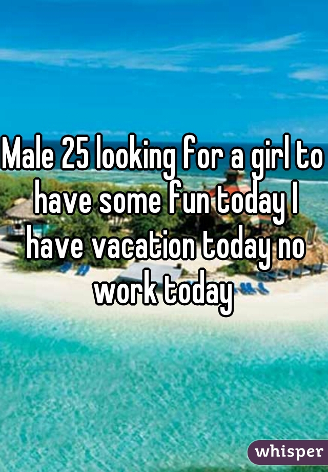 Male 25 looking for a girl to have some fun today I have vacation today no work today