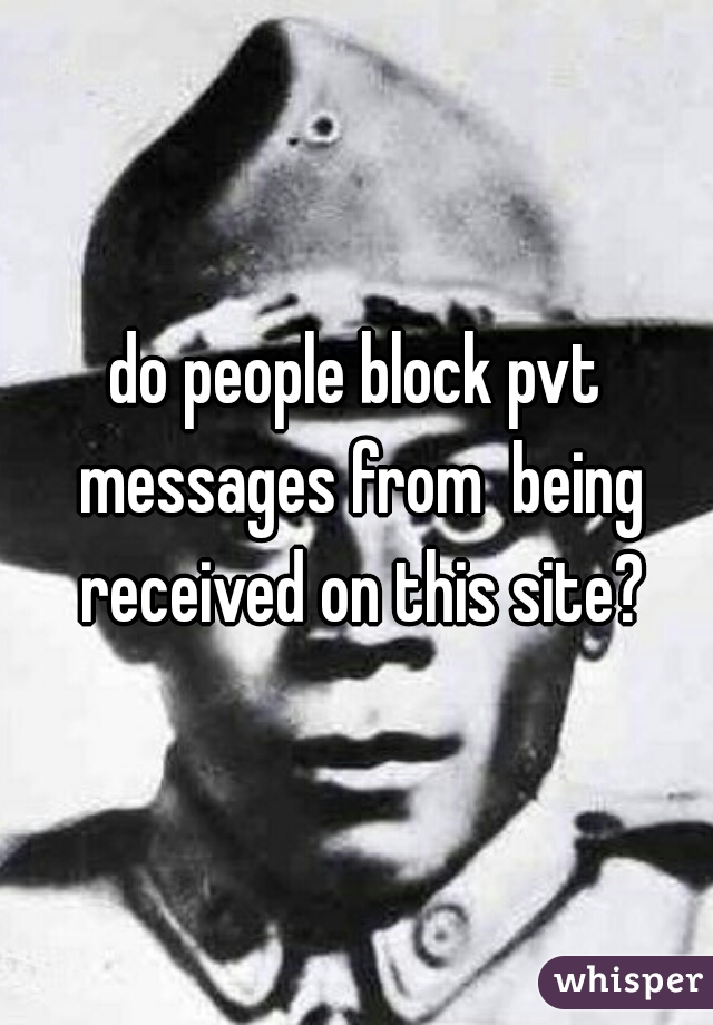 do people block pvt messages from  being received on this site?