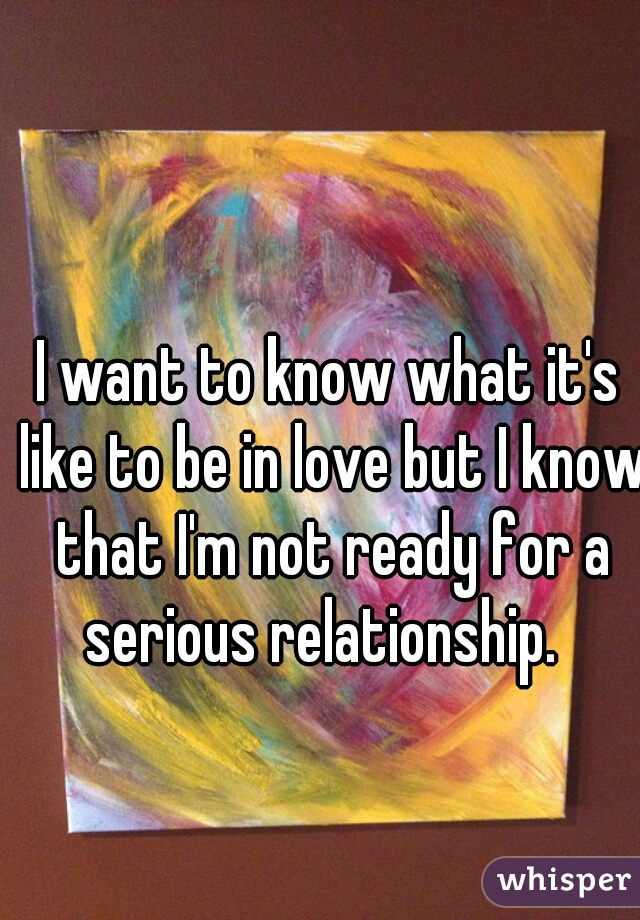 I want to know what it's like to be in love but I know that I'm not ready for a serious relationship.