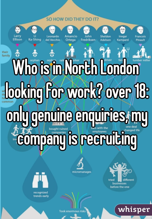 Who is in North London looking for work? over 18: only genuine enquiries, my company is recruiting