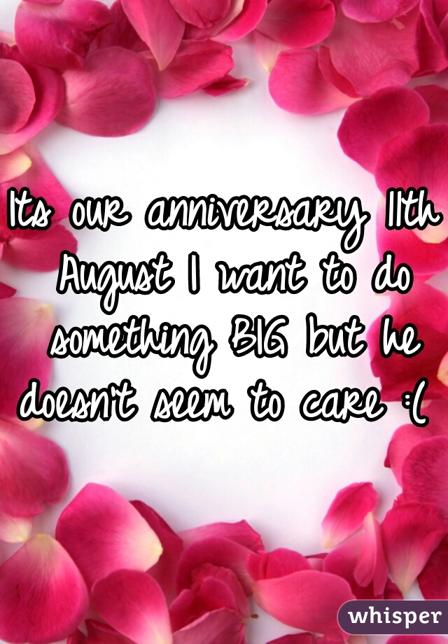 Its our anniversary 11th August I want to do something BIG but he doesn't seem to care :(