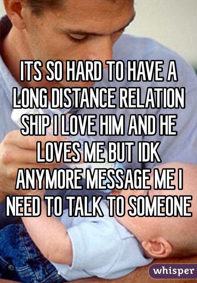 ITS SO HARD TO HAVE A LONG DISTANCE RELATION SHIP I LOVE HIM AND HE LOVES ME BUT IDK ANYMORE MESSAGE ME I NEED TO TALK TO SOMEONE