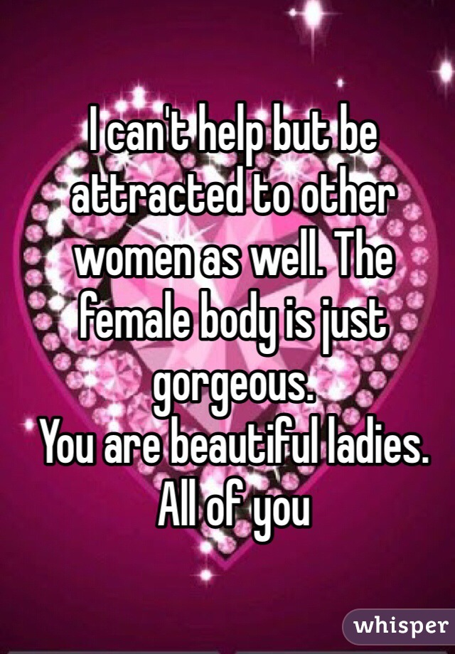 I can't help but be attracted to other women as well. The female body is just gorgeous.  You are beautiful ladies. All of you