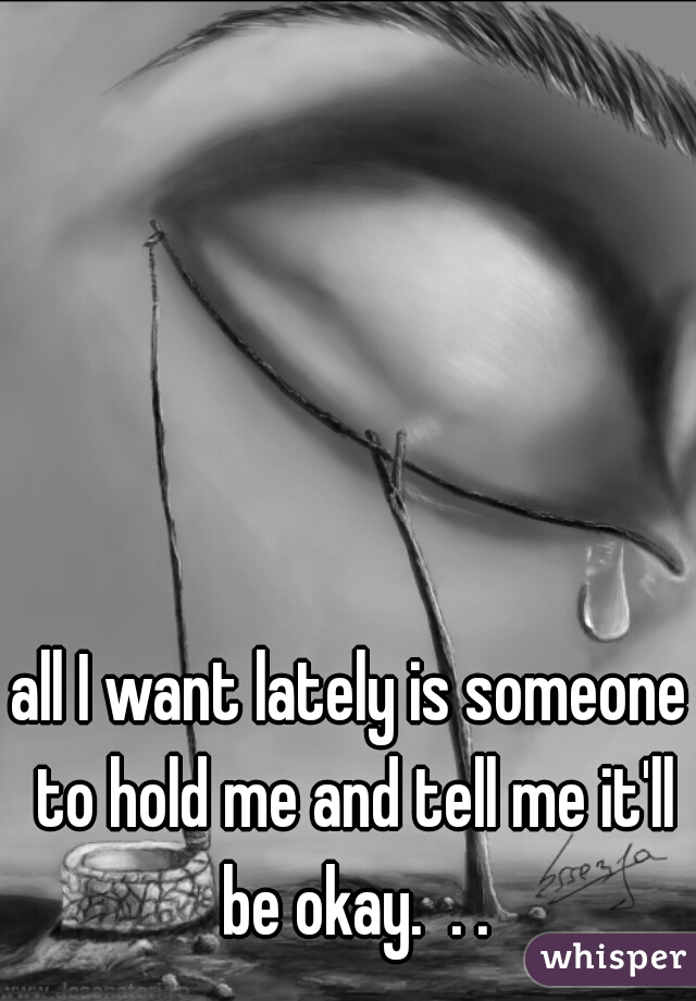 all I want lately is someone to hold me and tell me it'll be okay.  . .