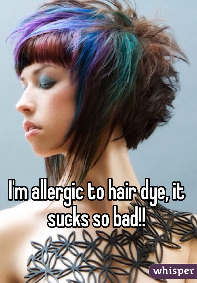 I'm allergic to hair dye, it sucks so bad!!