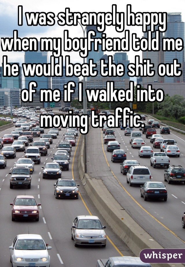 I was strangely happy when my boyfriend told me he would beat the shit out of me if I walked into moving traffic.