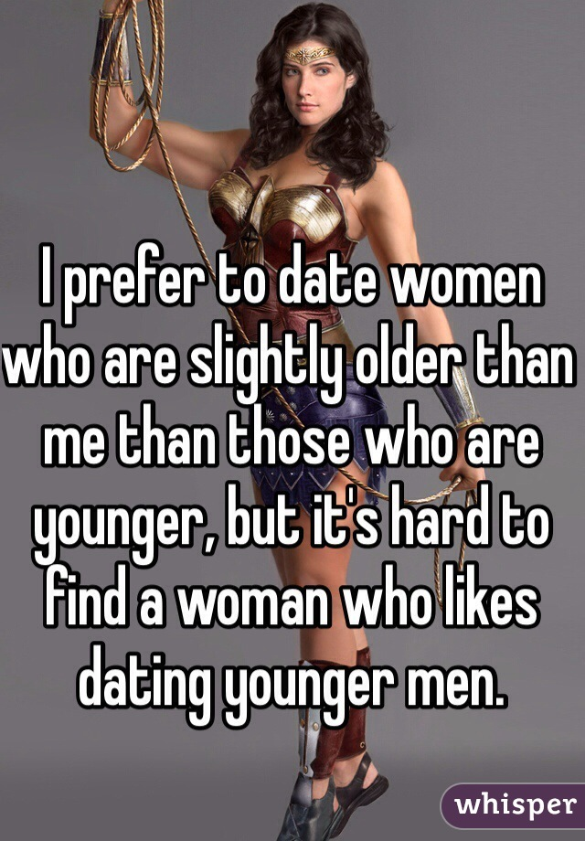I prefer to date women who are slightly older than me than those who are younger, but it's hard to find a woman who likes dating younger men.