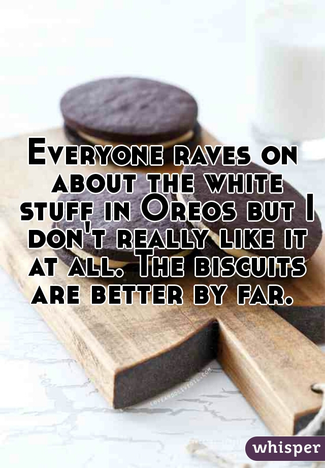 Everyone raves on about the white stuff in Oreos but I don't really like it at all. The biscuits are better by far.