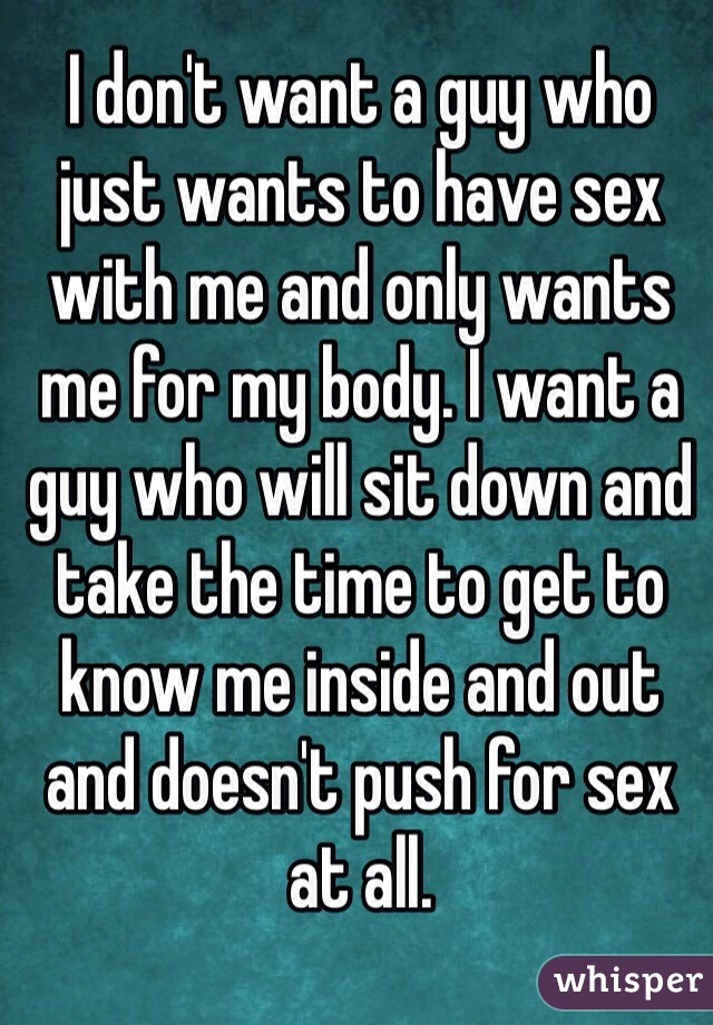 I don't want a guy who just wants to have sex with me and only wants me for my body. I want a guy who will sit down and take the time to get to know me inside and out and doesn't push for sex at all.