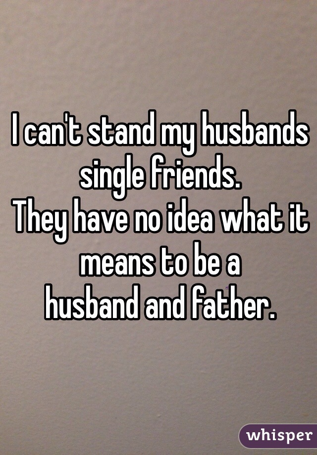 I can't stand my husbands single friends.  They have no idea what it means to be a husband and father.